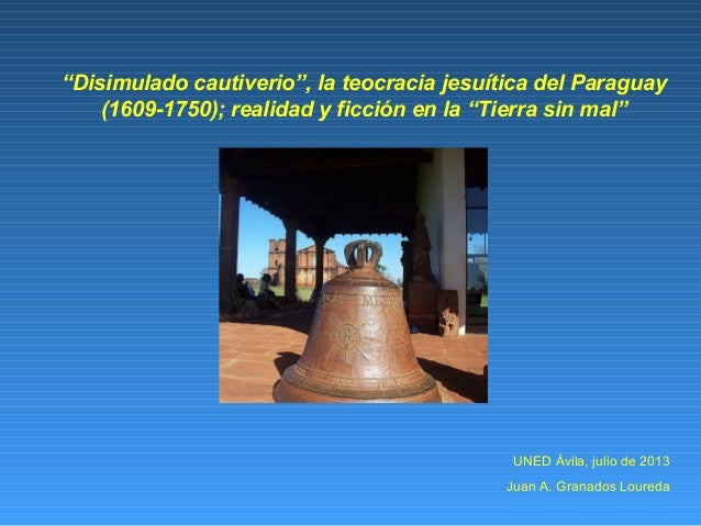 """UNED Ávila, julio de 2013Juan A. Granados Loureda""""Disimulado cautiverio"""", la teocracia jesuítica del Paraguay(1609-1750); ..."""