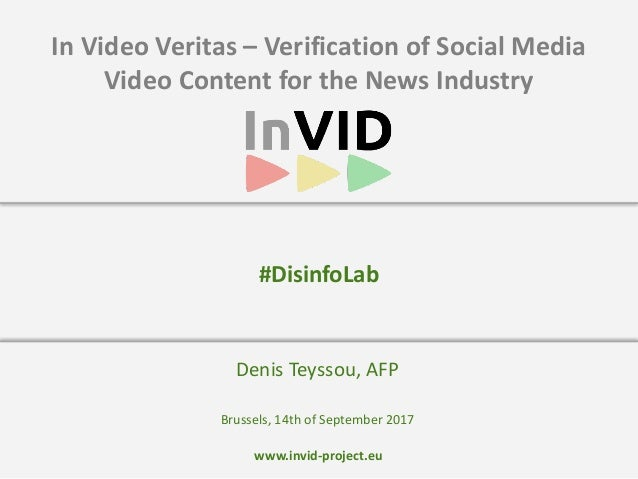 www.invid-project.eu In	Video	Veritas	–	Verification	of	Social	Media	 Video	Content	for	the	News	Industry Denis	Teyssou,	A...