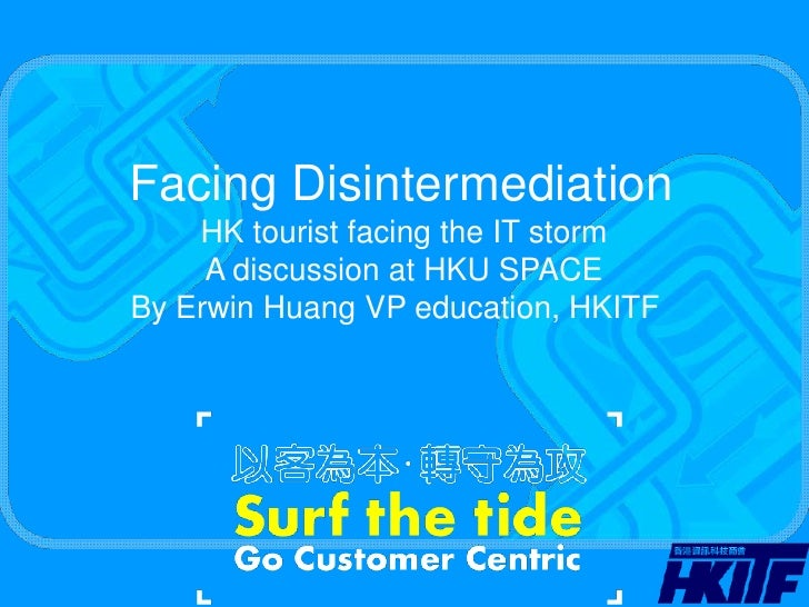 Facing Disintermediation<br />HK tourist facing the IT storm<br />A discussion at HKU SPACE<br />By Erwin Huang VP educati...
