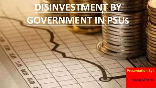 disinvestment policy of indian government Article shared by the term disinvestment refers to withdrawal of govt shares of capital invested in public sector undertakings (psus) government controlled public sector undertakings were formed with the object of providing necessary infrastructure for the fast growth of economy.