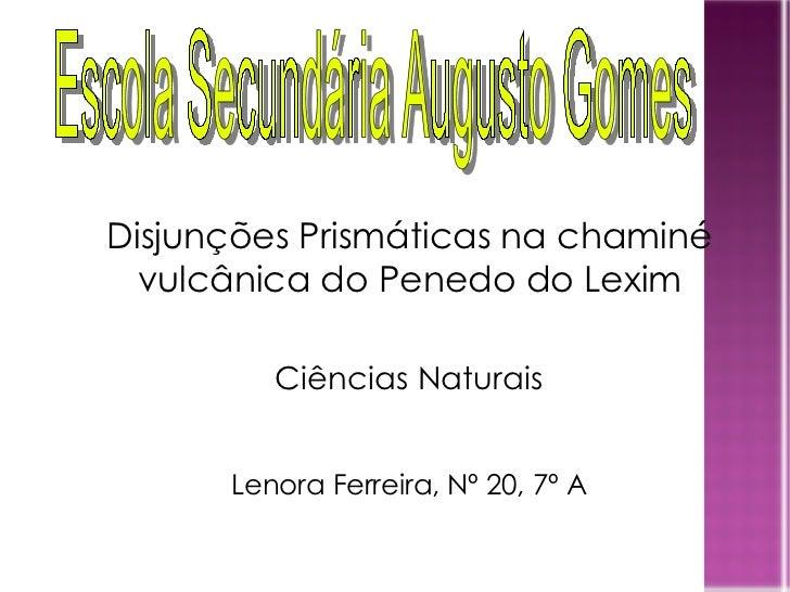 Ciências Naturais Lenora Ferreira, Nº 20, 7º A Disjunções Prismáticas na chaminé vulcânica do Penedo do Lexim Escola Secun...