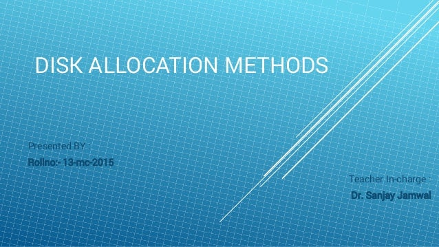 DISK ALLOCATION METHODS Presented BY : Rollno:- 13-mc-2015 Teacher In-charge : Dr. Sanjay Jamwal