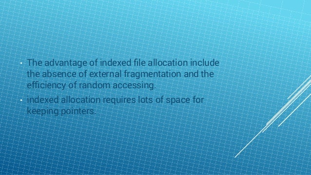 • The advantage of indexed file allocation include the absence of external fragmentation and the efficiency of random access...