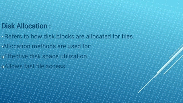 Disk Allocation : • Refers to how disk blocks are allocated for files. •Allocation methods are used for: oEffective disk sp...