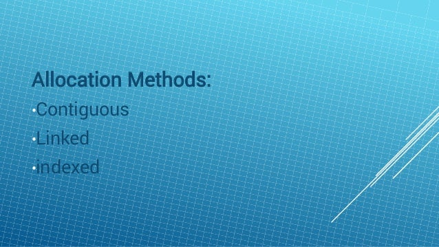 Allocation Methods: •Contiguous •Linked •indexed
