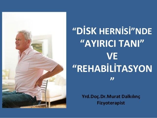 """""""DİSK HERNİSİ""""NDE  """"AYIRICI TANI""""        VE""""REHABİLİTASYON         """"  Yrd.Doç.Dr.Murat Dalkılınç        Fizyoterapist"""