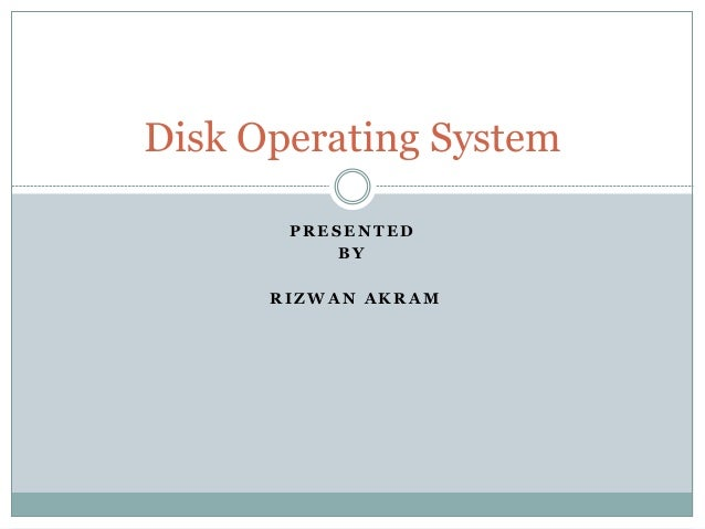 Disk Operating System  PRESENTED  BY  RIZWAN AKRAM