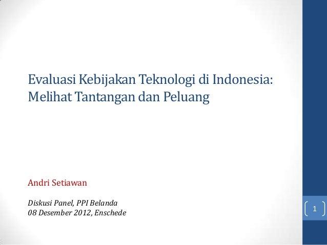 Evaluasi Kebijakan Teknologi di Indonesia:Melihat Tantangan dan PeluangAndri SetiawanDiskusi Panel, PPI Belanda08 Desember...