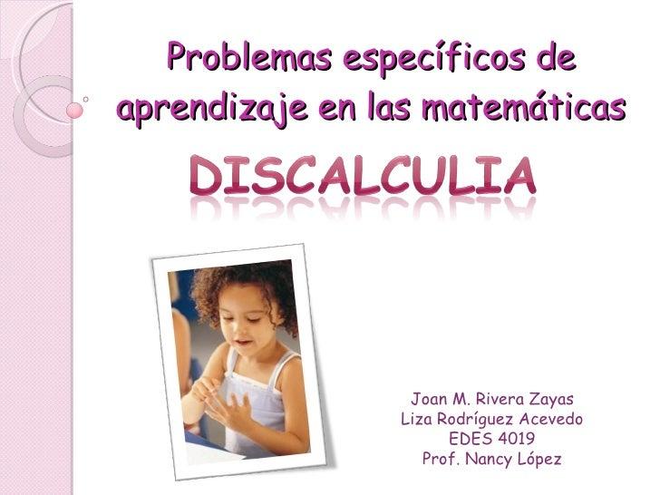 Problemas espec íficos de aprendizaje en las matemáticas Joan M. Rivera Zayas Liza Rodríguez Acevedo EDES 4019 Prof. Nancy...