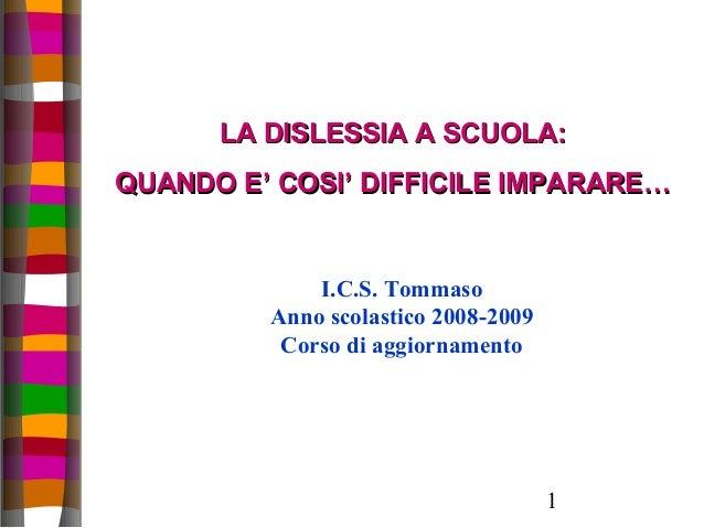 1 LA DISLESSIA A SCUOLA:LA DISLESSIA A SCUOLA: QUANDO E' COSI' DIFFICILE IMPARARE…QUANDO E' COSI' DIFFICILE IMPARARE… I.C....