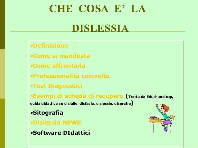 CHE COSA E' LA DISLESSIA •Definizione •Come si manifesta •Come affrontarla •Professionalità coinvolte •Test Diagnostici •E...