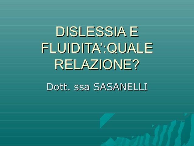 DISLESSIA EDISLESSIA E FLUIDITA':QUALEFLUIDITA':QUALE RELAZIONE?RELAZIONE? Dott. ssa SASANELLIDott. ssa SASANELLI