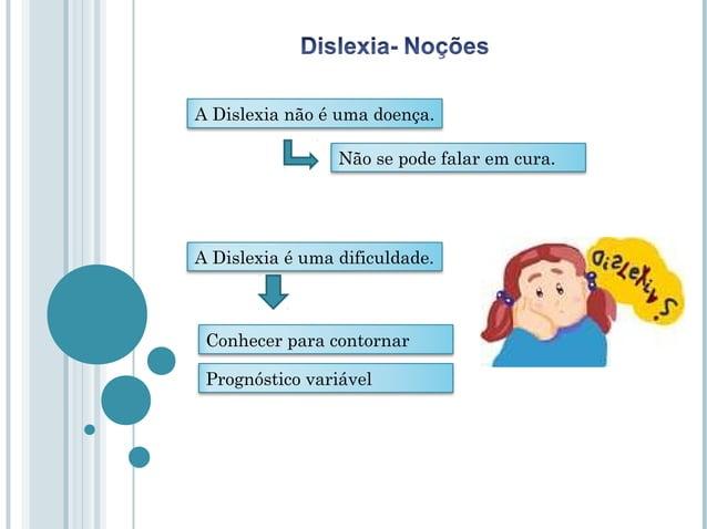 A Dislexia não é uma doença.                 Não se pode falar em cura.A Dislexia é uma dificuldade. Conhecer para contorn...