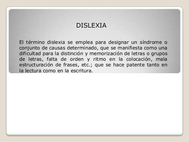 DISLEXIA El término dislexia se emplea para designar un síndrome o conjunto de causas determinado, que se manifiesta como ...