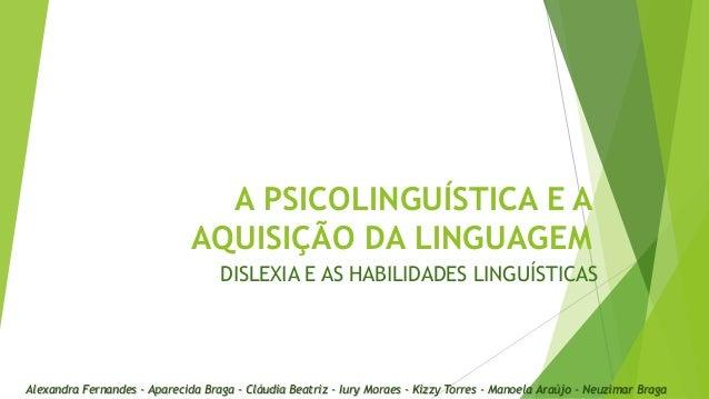 A PSICOLINGUÍSTICA E A AQUISIÇÃO DA LINGUAGEM DISLEXIA E AS HABILIDADES LINGUÍSTICAS  Alexandra Fernandes - Aparecida Brag...