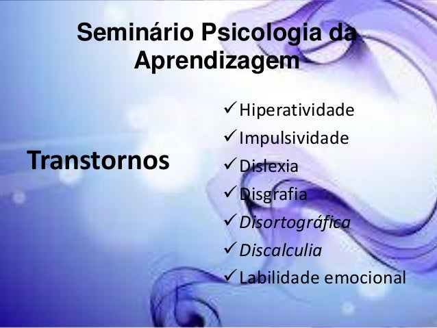 Seminário Psicologia da Aprendizagem  Transtornos  Hiperatividade Impulsividade Dislexia Disgrafia Disortográfica Di...