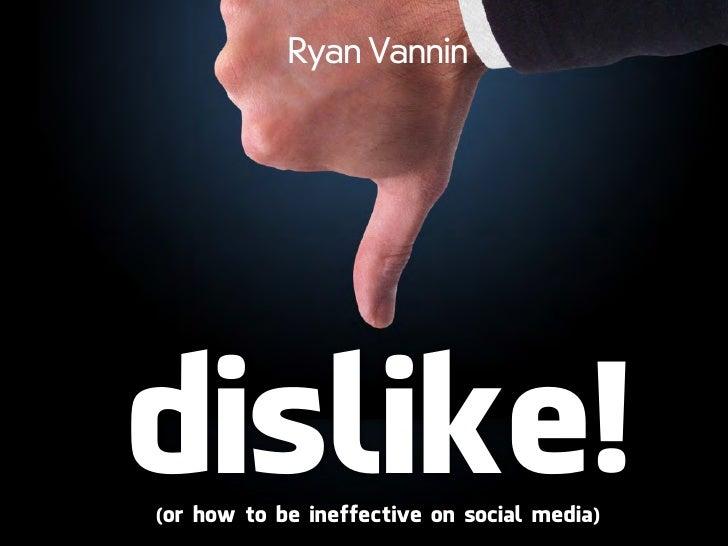 Ryan Vannindislike!(or how to be ineffective on social media)