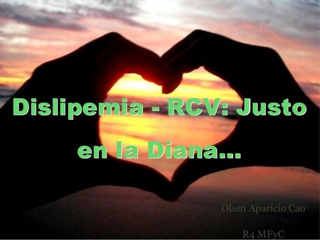 Dislipemia - RCV: Justo en la Diana... Dislipemia - RCV: Justo en la Diana... Olsen Aparicio Cao R4 MFyC