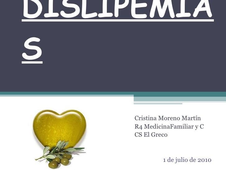 DISLIPEMIAS Cristina Moreno Martín  R4 Medicina Familiar y C CS El Greco 1 de julio de 2010