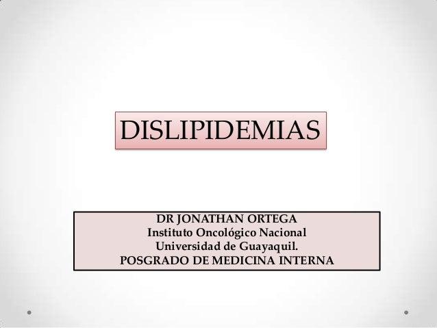 DISLIPIDEMIAS  DR JONATHAN ORTEGA Instituto Oncológico Nacional Universidad de Guayaquil. POSGRADO DE MEDICINA INTERNA