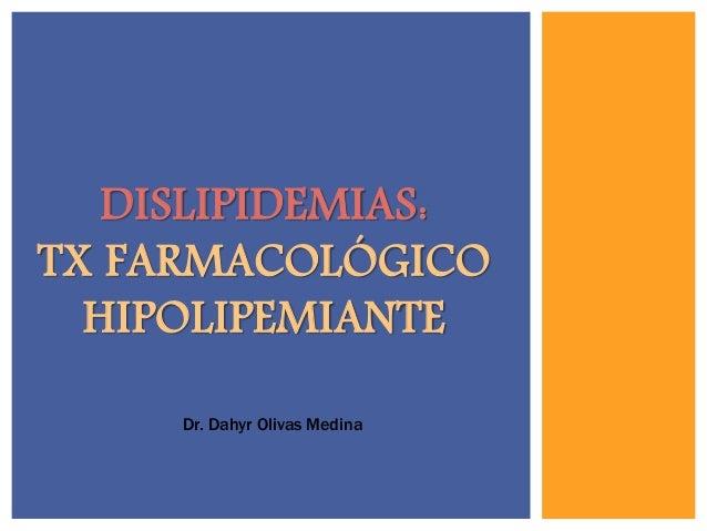 DISLIPIDEMIAS: TX FARMACOLÓGICO HIPOLIPEMIANTE Dr. Dahyr Olivas Medina