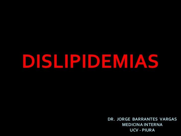 DISLIPIDEMIAS DR.  JORGE  BARRANTES  VARGAS MEDICINA INTERNA UCV - PIURA
