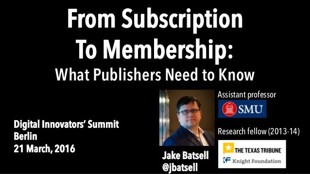 From Subscription To Membership: What Publishers Need to Know Digital Innovators' Summit Berlin 21 March, 2016 Research fe...