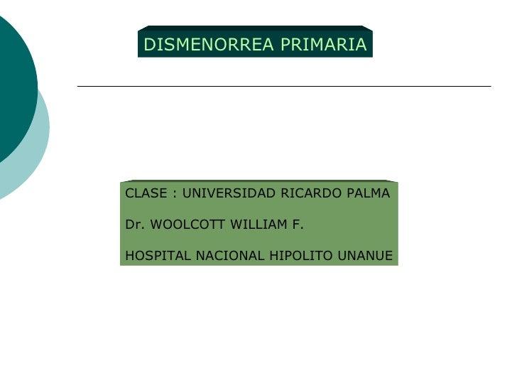 DISMENORREA PRIMARIA CLASE : UNIVERSIDAD RICARDO PALMA Dr. WOOLCOTT WILLIAM F. HOSPITAL NACIONAL HIPOLITO UNANUE