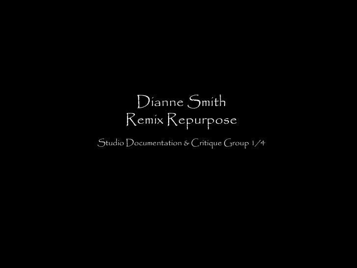 Dianne Smith      Remix RepurposeStudio Documentation & Critique Group 1/4