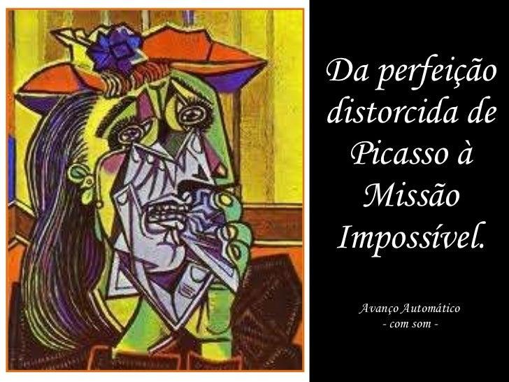 Da perfeição distorcida de Picasso à Missão Impossível. Avanço Automático - com som -