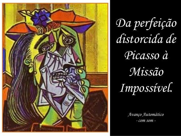 Da perfeiçãodistorcida de  Picasso à   Missão Impossível.  Avanço Automático     - com som -