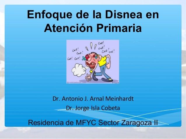 Enfoque de la Disnea en   Atención Primaria      Dr. Antonio J. Arnal Meinhardt           Dr. Jorge Isla CobetaResidencia ...