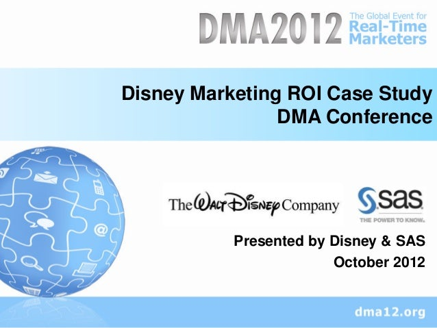 Disney Marketing ROI Case Study                DMA Conference           Presented by Disney & SAS                        O...