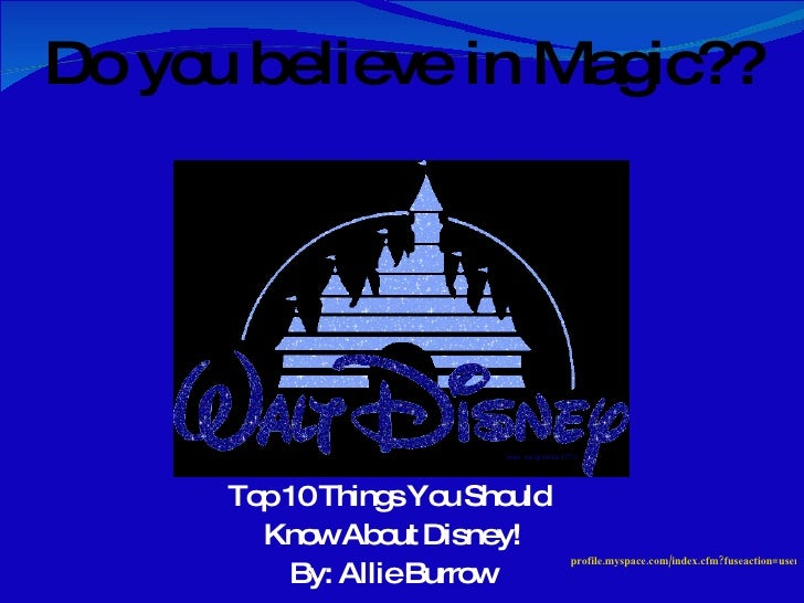 Top 10 Things You Should  Know About  Disney! By: Allie Burrow Do you believe in Magic?? profile.myspace.com/index.cfm?fus...