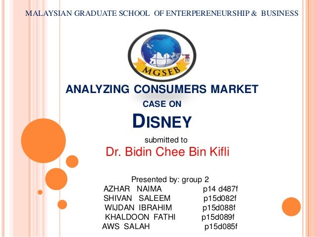 ANALYZING CONSUMERS MARKET CASE ON DISNEY MALAYSIAN GRADUATE SCHOOL OF ENTERPERENEURSHIP & BUSINESS Presented by: group 2 ...