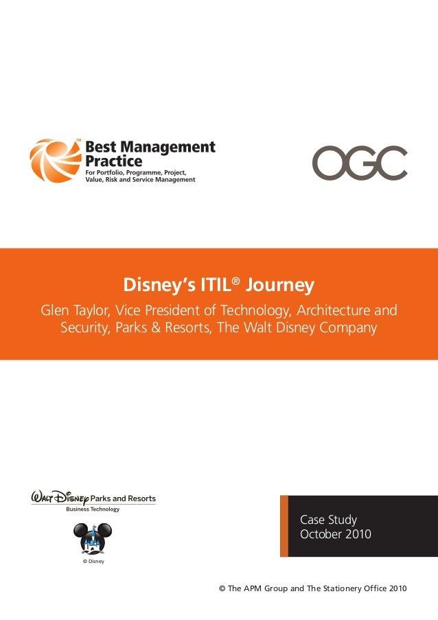 Case StudyOctober 2010Disney's ITIL®JourneyGlen Taylor, Vice President of Technology, Architecture andSecurity, Parks & Re...