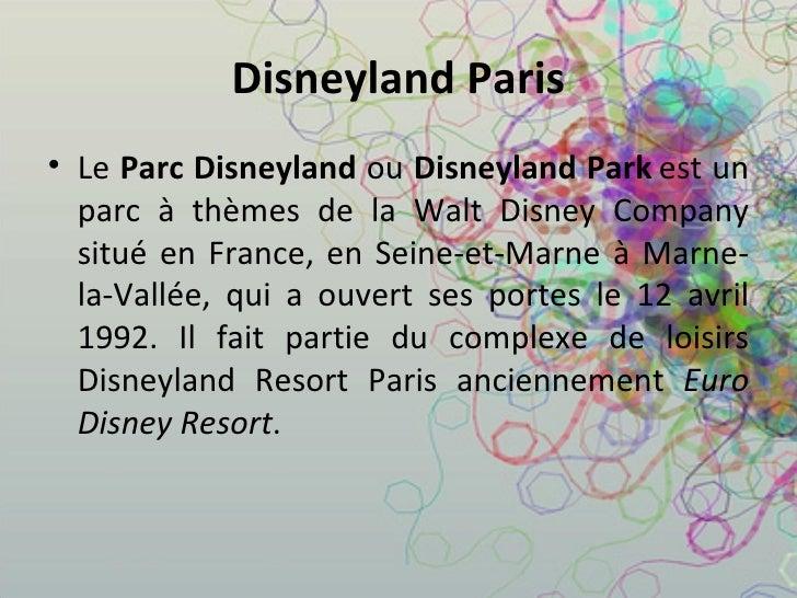 Disneyland Paris <ul><li>Le  Parc Disneyland  ou  Disneyland Park   est un parc à thèmes de la Walt Disney Company situé e...