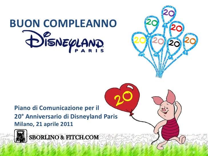 BUON COMPLEANNOPiano di Comunicazione per il20° Anniversario di Disneyland ParisMilano, 21 aprile 2011     SBORLINO & FITC...