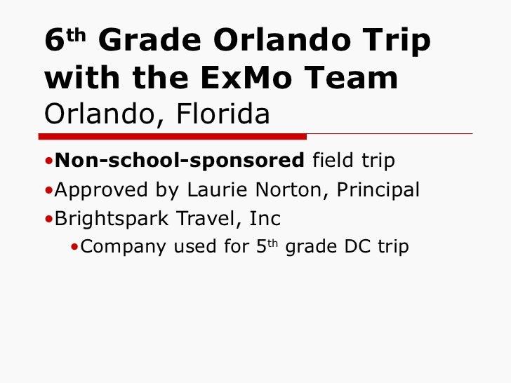 6 th  Grade Orlando Trip with the ExMo Team Orlando, Florida <ul><li>Non-school-sponsored  field trip </li></ul><ul><li>Ap...
