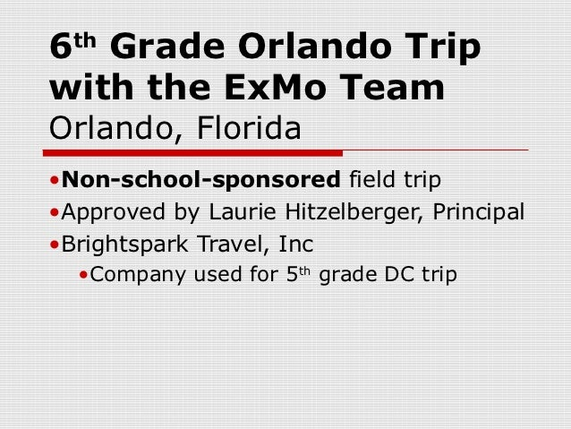 6 Grade Orlando Trip  thwith the ExMo TeamOrlando, Florida•Non-school-sponsored field trip•Approved by Laurie Hitzelberger...