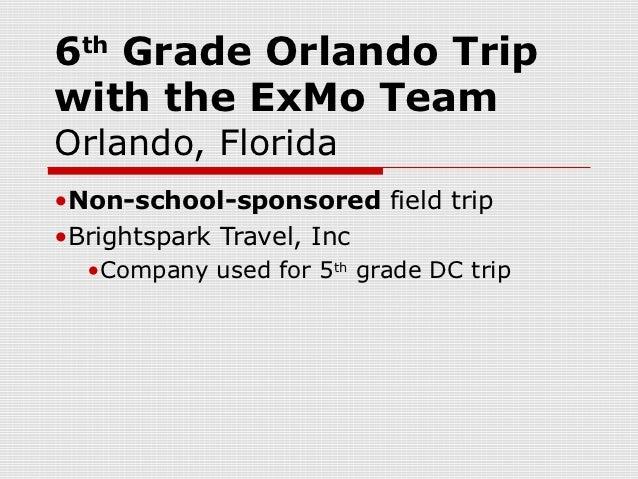 6 Grade Orlando Trip  thwith the ExMo TeamOrlando, Florida•Non-school-sponsored field trip•Brightspark Travel, Inc  •Compa...
