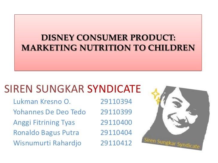DISNEY CONSUMER PRODUCT:   MARKETING NUTRITION TO CHILDRENSIREN SUNGKAR SYNDICATE Lukman Kresno O.       29110394 Yohannes...