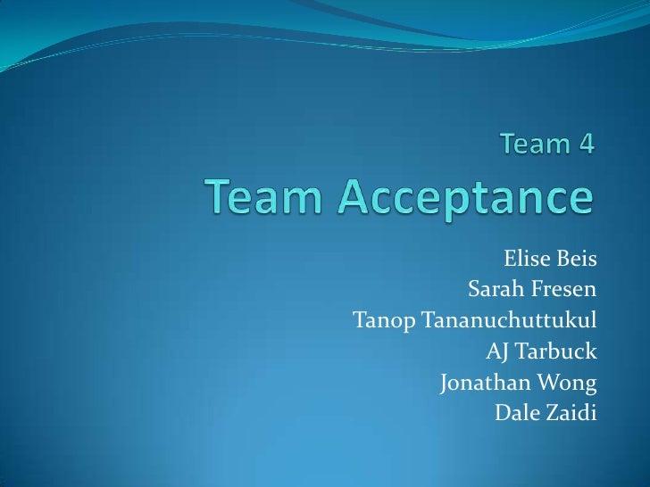 Team 4Team Acceptance<br />Elise Beis<br />Sarah Fresen<br />TanopTananuchuttukul<br />AJ Tarbuck<br />Jonathan Wong <br /...