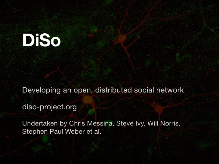 DiSo  Developing an open, distributed social network  diso-project.org  Undertaken by Chris Messina, Steve Ivy, Will Norri...