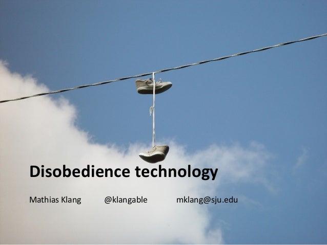 Disobedience technology  Mathias Klang @klangable mklang@sju.edu