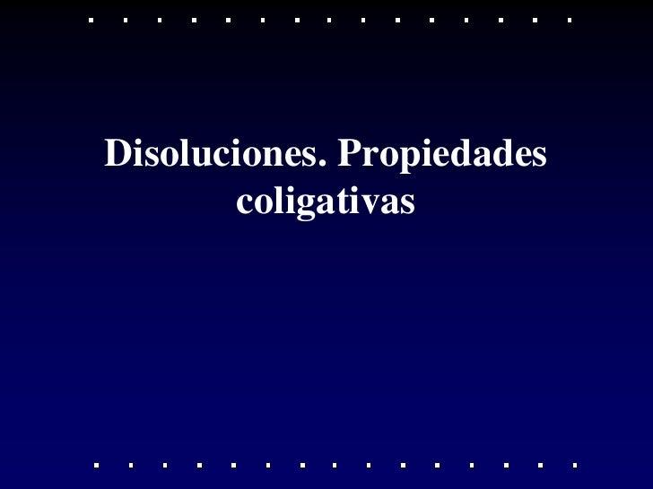 Disoluciones. Propiedades       coligativas