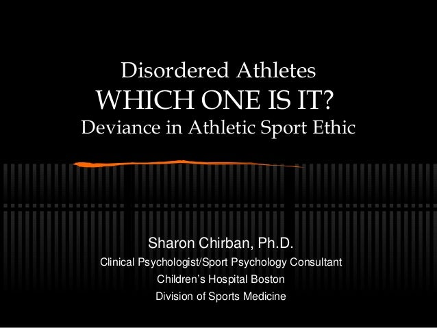 Disordered Athletes WHICH ONE IS IT? Deviance in Athletic Sport Ethic Sharon Chirban, Ph.D. Clinical Psychologist/Sport Ps...