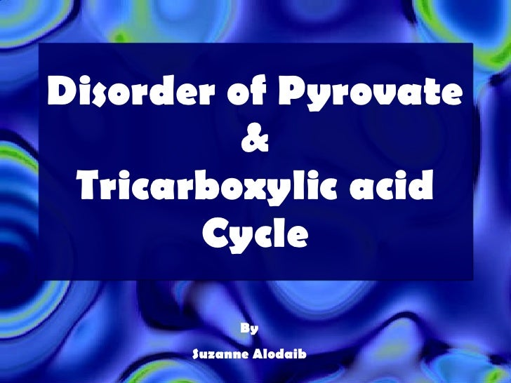 Disorder of Pyrovate & Tricarboxylic acid Cycle By Suzanne Alodaib