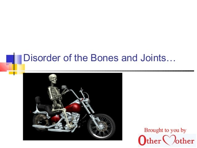 Disorder of the Bones and Joints… Brought to you by