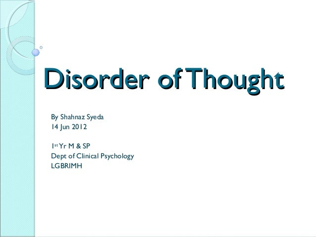 Disorder of ThoughtDisorder of Thought By Shahnaz Syeda 14 Jun 2012 1st Yr M & SP Dept of Clinical Psychology LGBRIMH